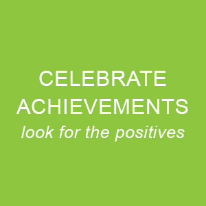 Celebrate Achievements - look for the positives