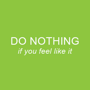 Do Nothing - if you feel like it